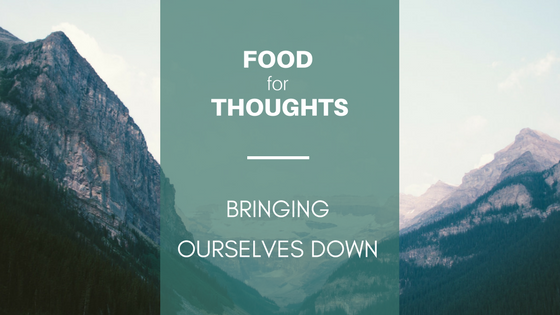 Mountains with text in front Food For Thoughts, Bringing ourselves down